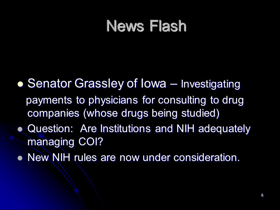 6 News Flash Senator Grassley of Iowa – Investigating Senator Grassley of Iowa – Investigating payments to physicians for consulting to drug companies (whose drugs being studied) payments to physicians for consulting to drug companies (whose drugs being studied) Question: Are Institutions and NIH adequately managing COI.
