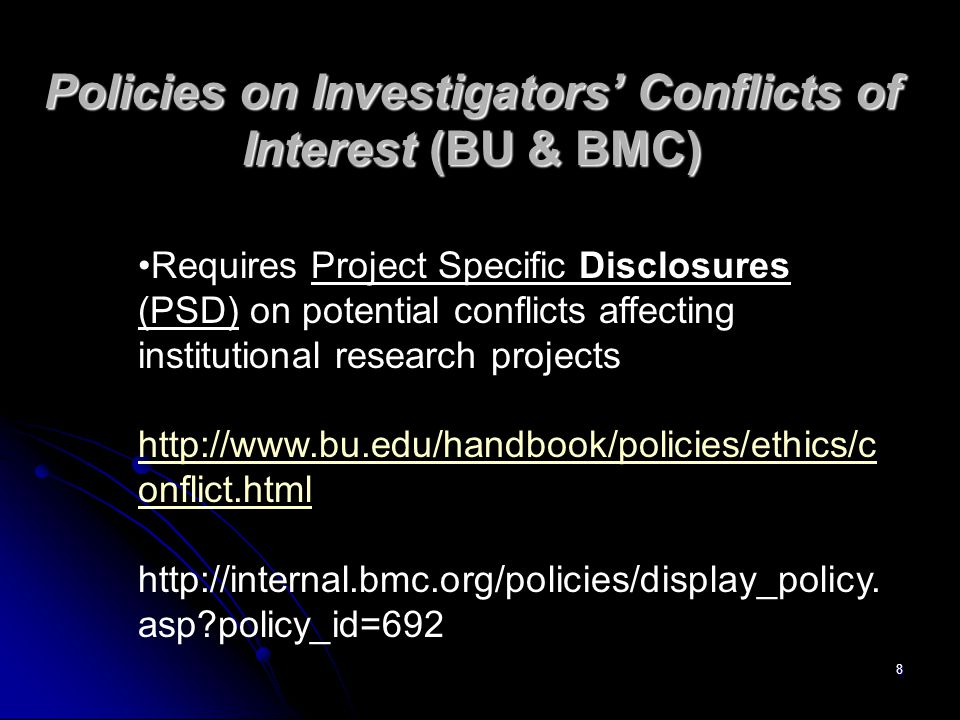 8 Policies on Investigators' Conflicts of Interest (BU & BMC) Requires Project Specific Disclosures (PSD) on potential conflicts affecting institutional research projects http://www.bu.edu/handbook/policies/ethics/c onflict.html http://internal.bmc.org/policies/display_policy.