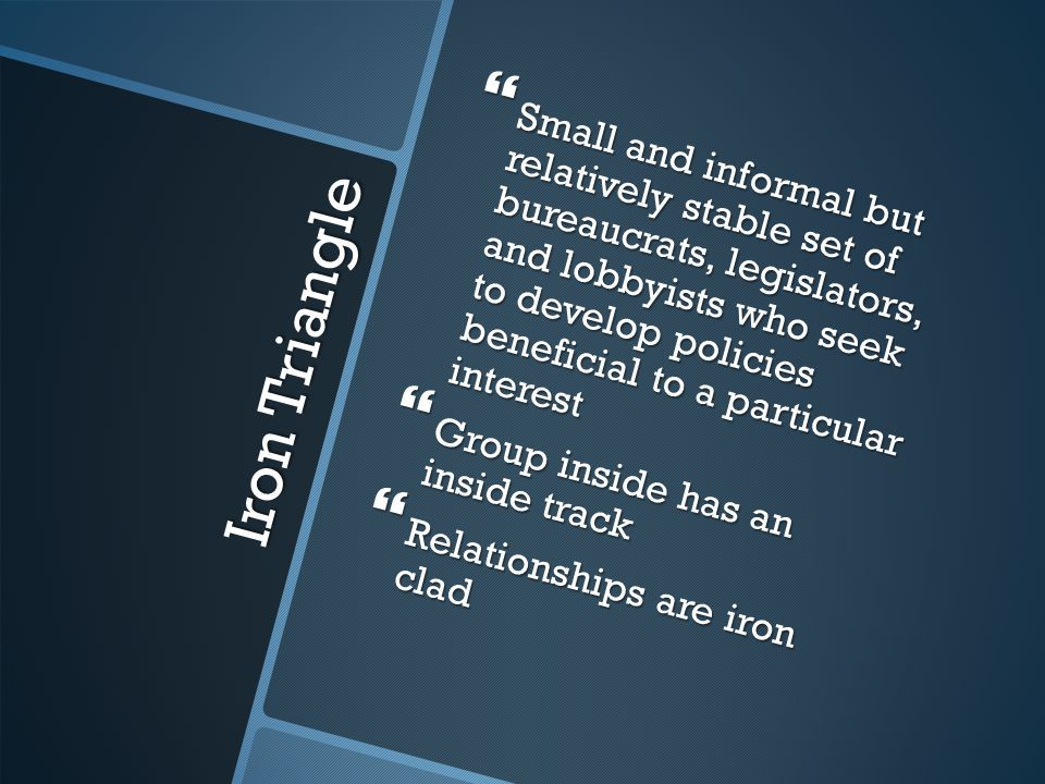 Iron Triangle  Small and informal but relatively stable set of bureaucrats, legislators, and lobbyists who seek to develop policies beneficial to a particular interest  Group inside has an inside track  Relationships are iron clad