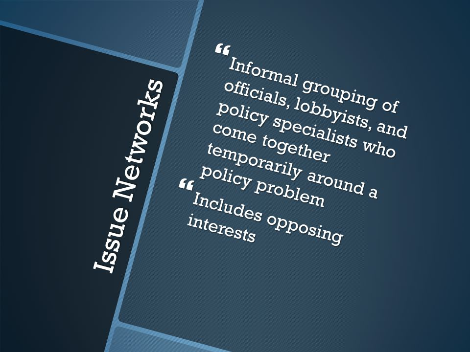 Issue Networks  Informal grouping of officials, lobbyists, and policy specialists who come together temporarily around a policy problem  Includes opposing interests