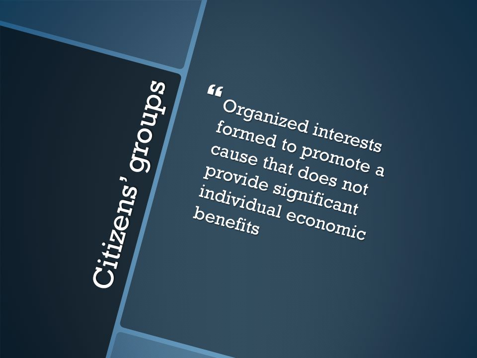 Citizens' groups  Organized interests formed to promote a cause that does not provide significant individual economic benefits