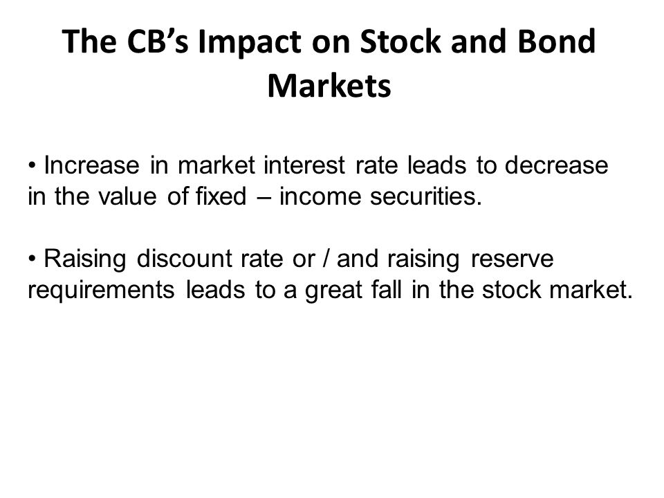 The CB's Impact on Stock and Bond Markets Increase in market interest rate leads to decrease in the value of fixed – income securities.