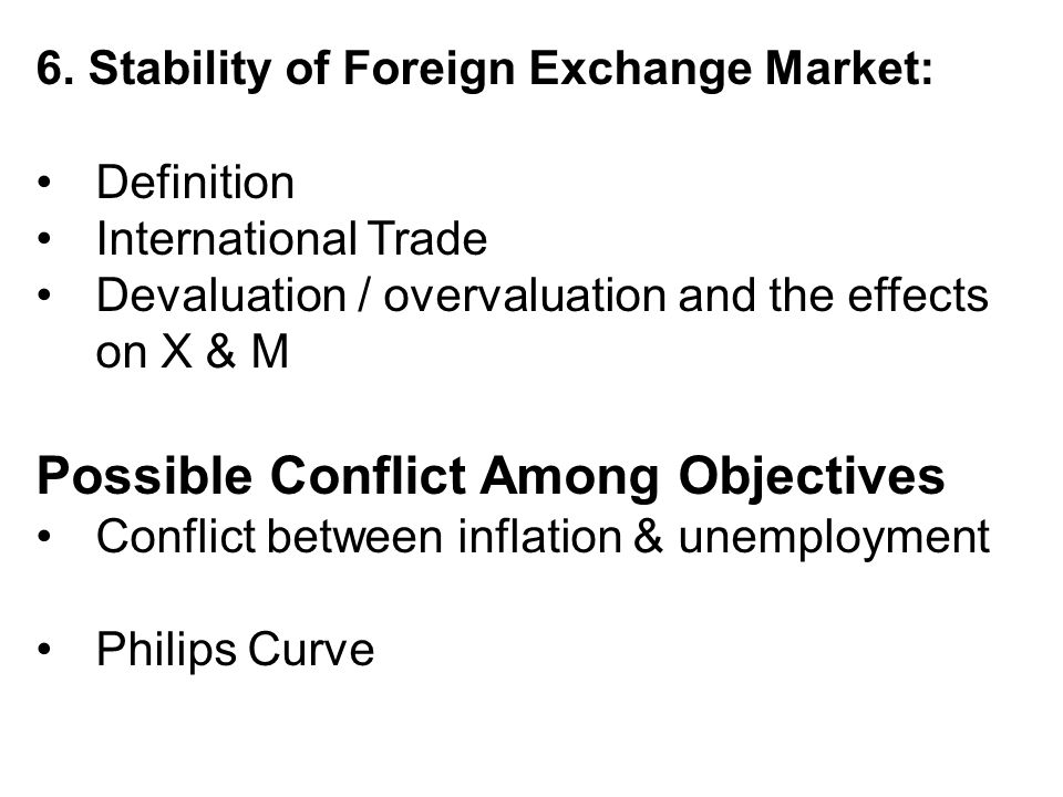6. Stability of Foreign Exchange Market: Definition International Trade Devaluation / overvaluation and the effects on X & M Possible Conflict Among O