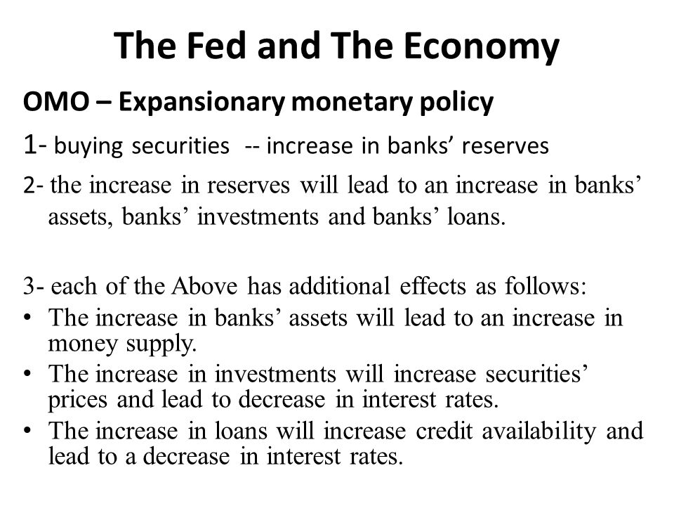 The Fed and The Economy OMO – Expansionary monetary policy 1- buying securities -- increase in banks' reserves 2- the increase in reserves will lead to an increase in banks' assets, banks' investments and banks' loans.
