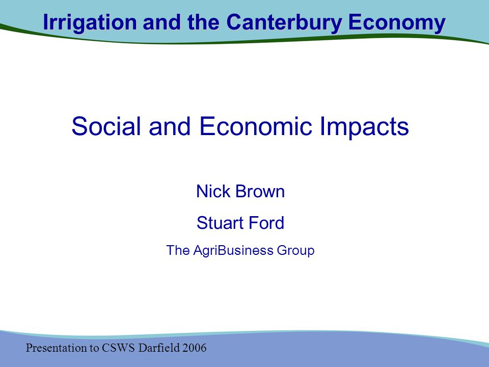 Presentation to CSWS Darfield 2006 Irrigation and the Canterbury Economy Irrigation in Canterbury Agriculture, Irrigation and the Canterbury Economy Social and Economic Impacts Future Prospects