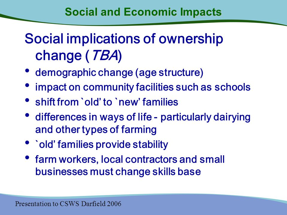 Presentation to CSWS Darfield 2006 Social and Economic Impacts Social implications of ownership change (TBA) demographic change (age structure) impact on community facilities such as schools shift from `old' to `new' families differences in ways of life - particularly dairying and other types of farming `old' families provide stability farm workers, local contractors and small businesses must change skills base