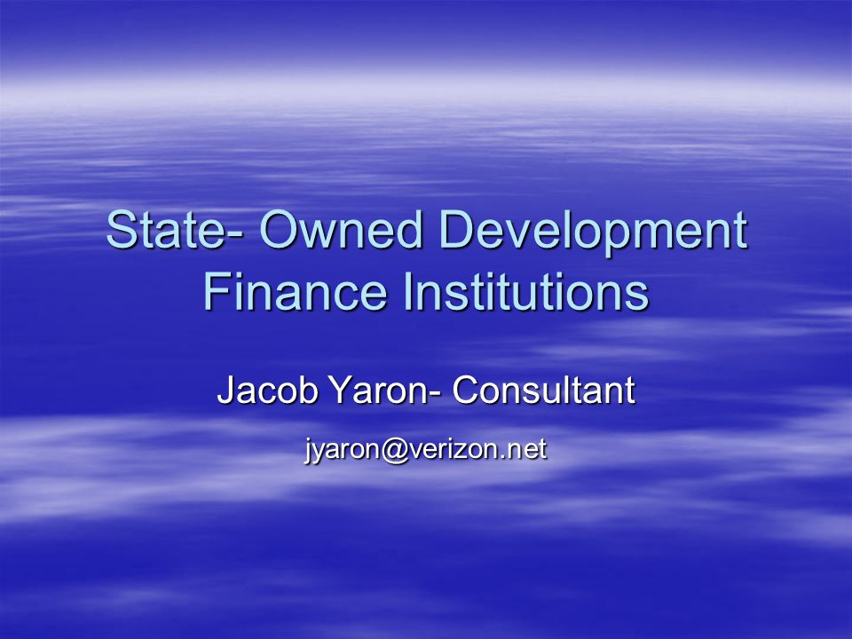 State- Owned Development Finance Institutions Jacob Yaron- Consultant jyaron@verizon.net