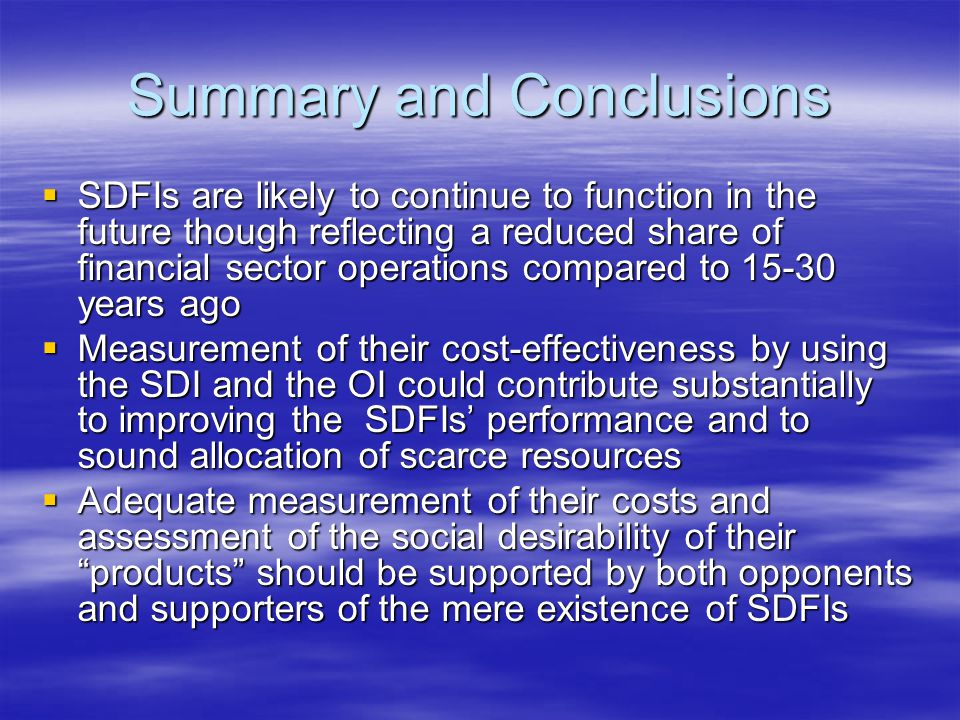 Summary and Conclusions  SDFIs are likely to continue to function in the future though reflecting a reduced share of financial sector operations compared to 15-30 years ago  Measurement of their cost-effectiveness by using the SDI and the OI could contribute substantially to improving the SDFIs' performance and to sound allocation of scarce resources  Adequate measurement of their costs and assessment of the social desirability of their products should be supported by both opponents and supporters of the mere existence of SDFIs