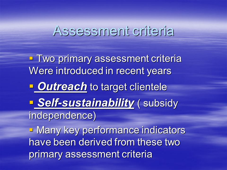 Assessment criteria  Two primary assessment criteria Were introduced in recent years  Outreach to target clientele  Self-sustainability ( subsidy independence)  Many key performance indicators have been derived from these two primary assessment criteria