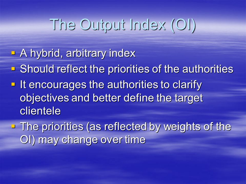 The Output Index (OI)  A hybrid, arbitrary index  Should reflect the priorities of the authorities  It encourages the authorities to clarify objectives and better define the target clientele  The priorities (as reflected by weights of the OI) may change over time