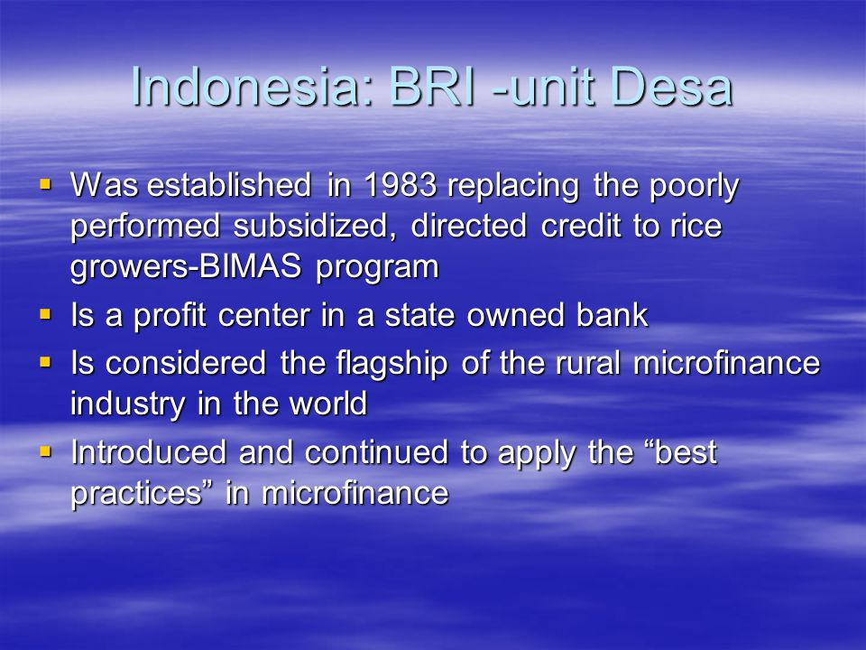 Indonesia: BRI -unit Desa  Was established in 1983 replacing the poorly performed subsidized, directed credit to rice growers-BIMAS program  Is a profit center in a state owned bank  Is considered the flagship of the rural microfinance industry in the world  Introduced and continued to apply the best practices in microfinance