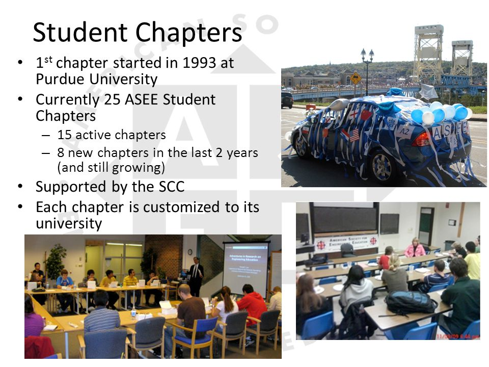 Student Chapters 1 st chapter started in 1993 at Purdue University Currently 25 ASEE Student Chapters – 15 active chapters – 8 new chapters in the last 2 years (and still growing) Supported by the SCC Each chapter is customized to its university