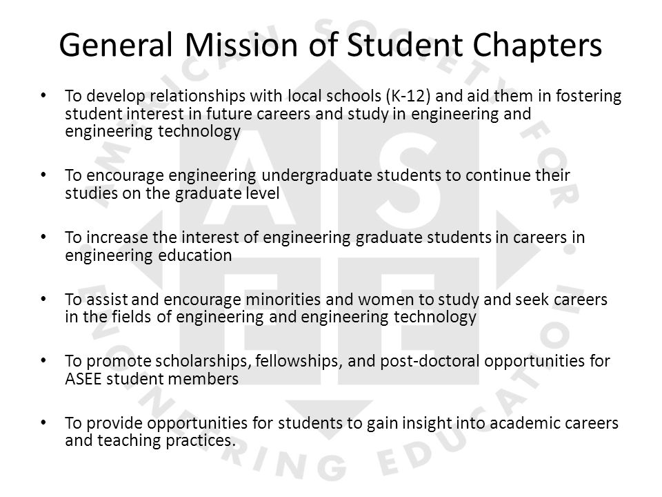 General Mission of Student Chapters To develop relationships with local schools (K-12) and aid them in fostering student interest in future careers and study in engineering and engineering technology To encourage engineering undergraduate students to continue their studies on the graduate level To increase the interest of engineering graduate students in careers in engineering education To assist and encourage minorities and women to study and seek careers in the fields of engineering and engineering technology To promote scholarships, fellowships, and post-doctoral opportunities for ASEE student members To provide opportunities for students to gain insight into academic careers and teaching practices.