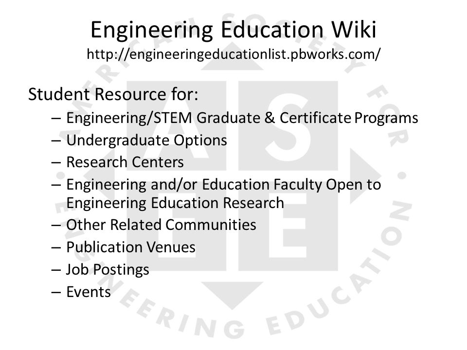 Engineering Education Wiki http://engineeringeducationlist.pbworks.com/ Student Resource for: – Engineering/STEM Graduate & Certificate Programs – Undergraduate Options – Research Centers – Engineering and/or Education Faculty Open to Engineering Education Research – Other Related Communities – Publication Venues – Job Postings – Events