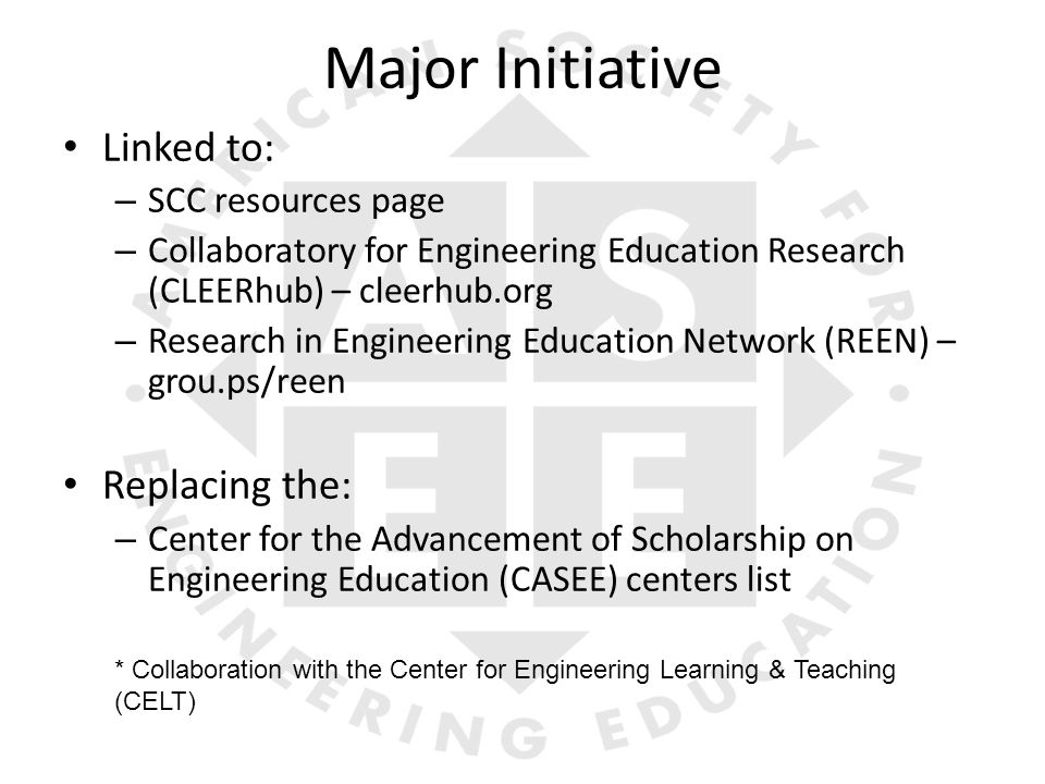 Major Initiative Linked to: – SCC resources page – Collaboratory for Engineering Education Research (CLEERhub) – cleerhub.org – Research in Engineering Education Network (REEN) – grou.ps/reen Replacing the: – Center for the Advancement of Scholarship on Engineering Education (CASEE) centers list * Collaboration with the Center for Engineering Learning & Teaching (CELT)