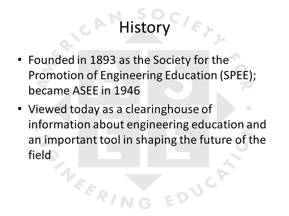 History Founded in 1893 as the Society for the Promotion of Engineering Education (SPEE); became ASEE in 1946 Viewed today as a clearinghouse of information about engineering education and an important tool in shaping the future of the field