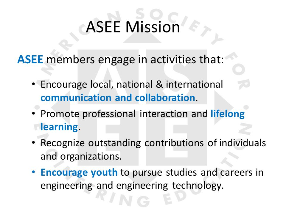 ASEE Mission ASEE members engage in activities that: Encourage local, national & international communication and collaboration.