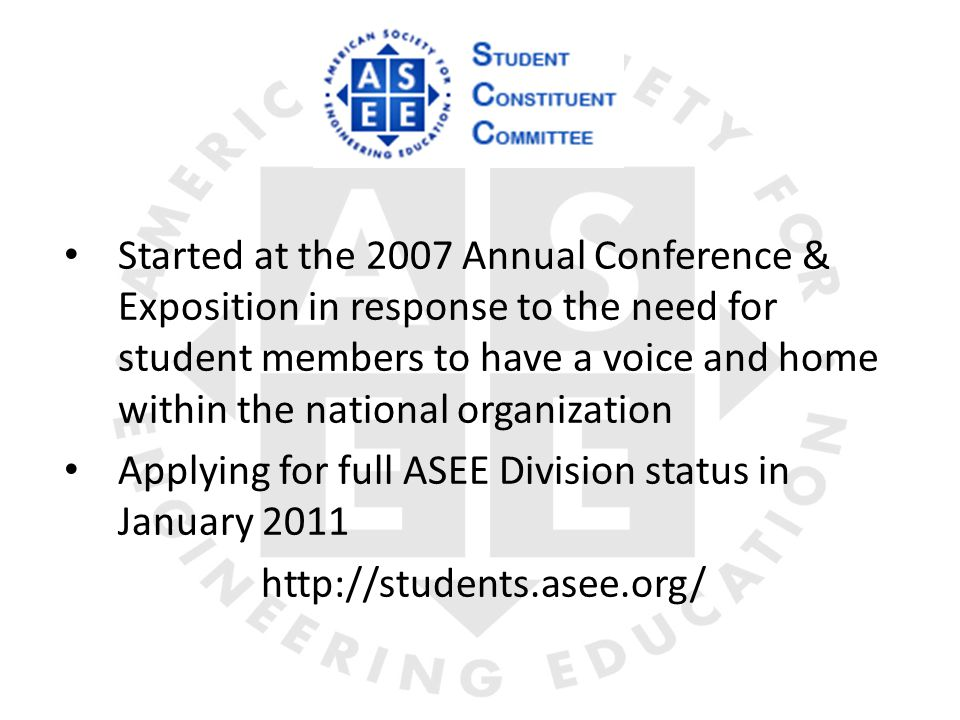 Started at the 2007 Annual Conference & Exposition in response to the need for student members to have a voice and home within the national organization Applying for full ASEE Division status in January 2011 http://students.asee.org/