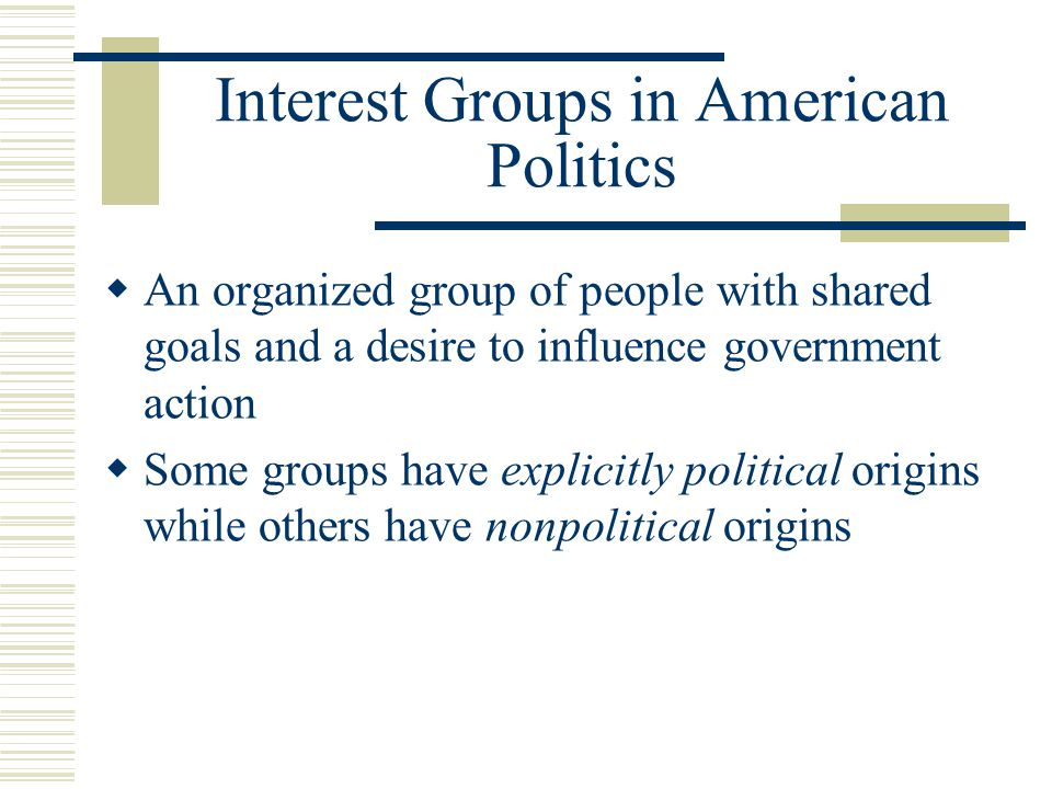 Interest Groups in American Politics  An organized group of people with shared goals and a desire to influence government action  Some groups have explicitly political origins while others have nonpolitical origins