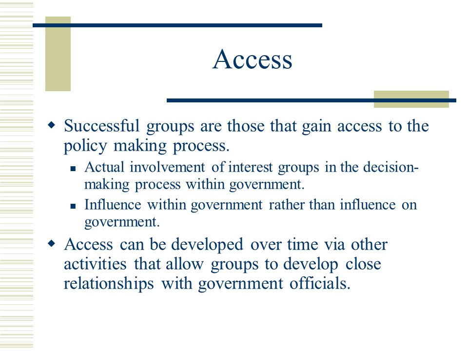 Access  Successful groups are those that gain access to the policy making process.