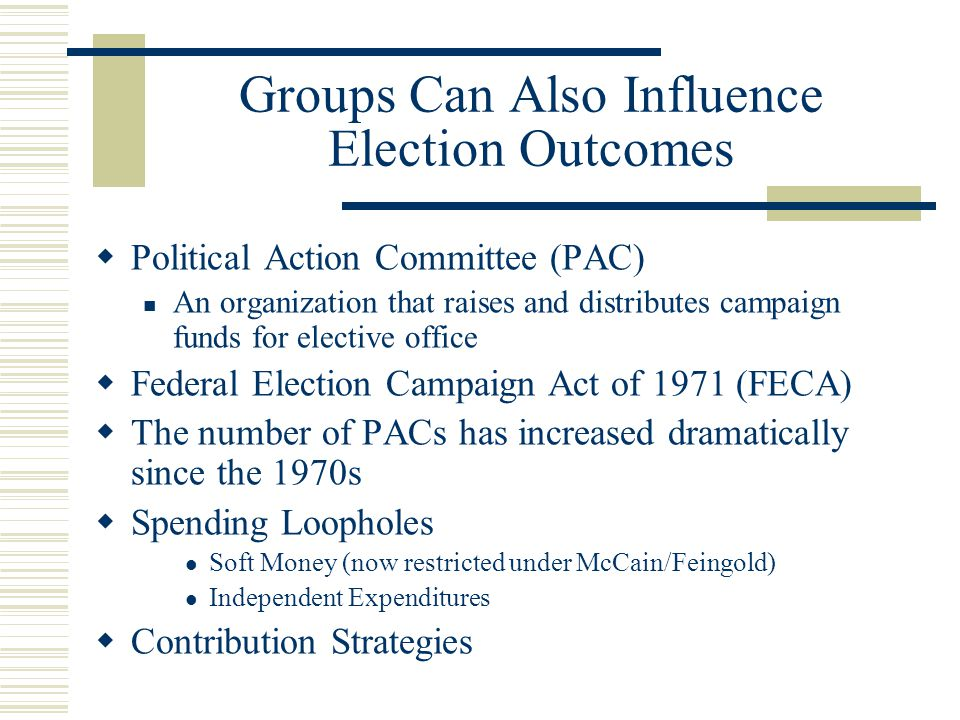 Groups Can Also Influence Election Outcomes  Political Action Committee (PAC) An organization that raises and distributes campaign funds for elective office  Federal Election Campaign Act of 1971 (FECA)  The number of PACs has increased dramatically since the 1970s  Spending Loopholes Soft Money (now restricted under McCain/Feingold) Independent Expenditures  Contribution Strategies