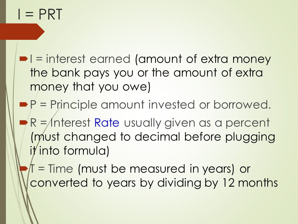  I = interest earned (amount of extra money the bank pays you or the amount of extra money that you owe)  P = Principle amount invested or borrowed.