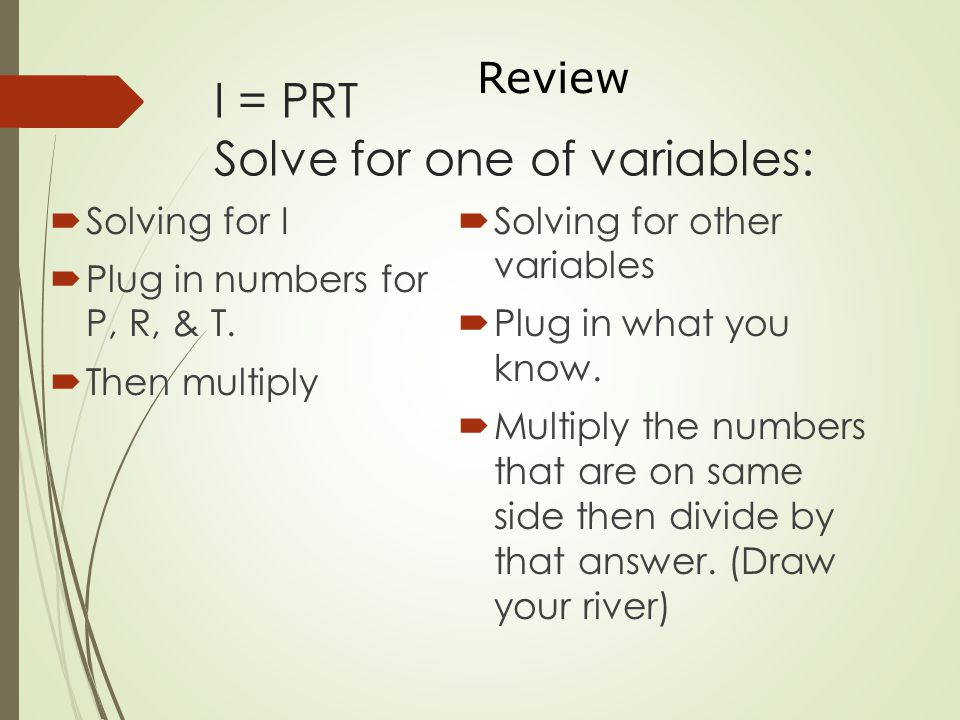 I = PRT Solve for one of variables:  Solving for I  Plug in numbers for P, R, & T.  Then multiply  Solving for other variables  Plug in what you