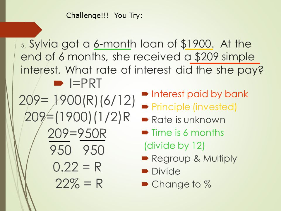 5. Sylvia got a 6-month loan of $1900. At the end of 6 months, she received a $209 simple interest. What rate of interest did the she pay?  I=PRT 209