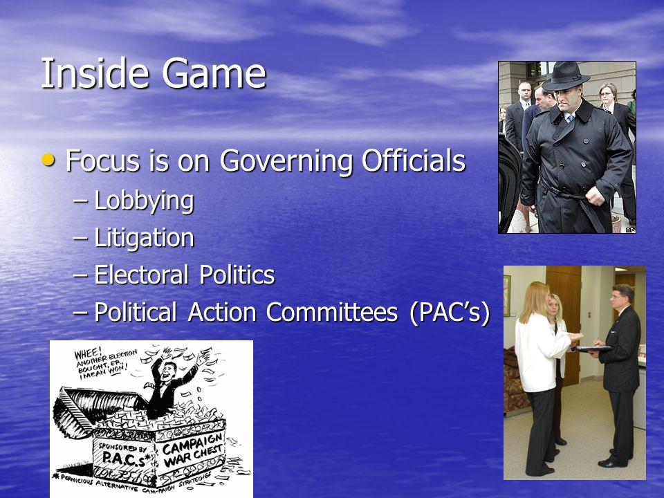 Inside Game Focus is on Governing Officials Focus is on Governing Officials –Lobbying –Litigation –Electoral Politics –Political Action Committees (PAC's)