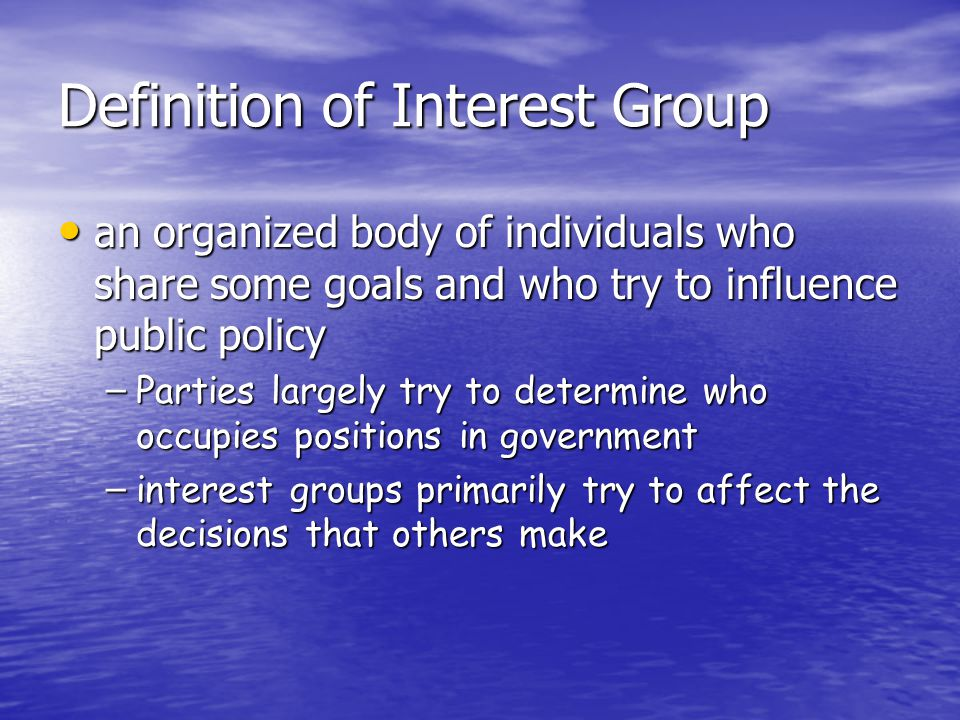 Definition of Interest Group an organized body of individuals who share some goals and who try to influence public policy an organized body of individuals who share some goals and who try to influence public policy – Parties largely try to determine who occupies positions in government – interest groups primarily try to affect the decisions that others make