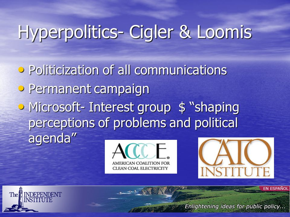 Hyperpolitics- Cigler & Loomis Politicization of all communications Politicization of all communications Permanent campaign Permanent campaign Microsoft- Interest group $ shaping perceptions of problems and political agenda Microsoft- Interest group $ shaping perceptions of problems and political agenda