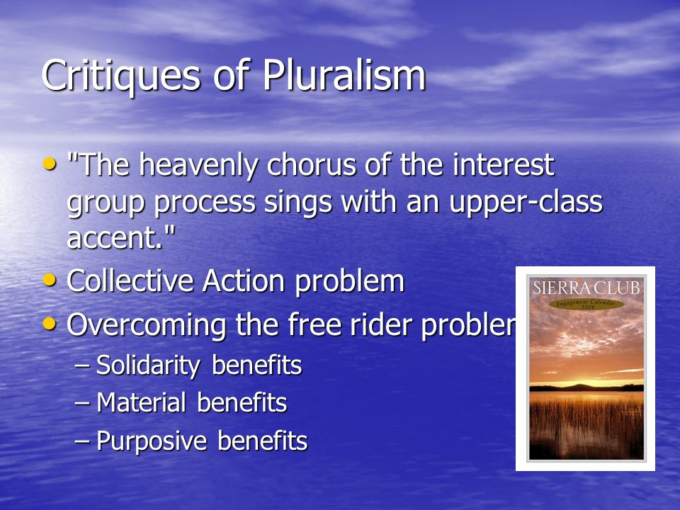 Critiques of Pluralism The heavenly chorus of the interest group process sings with an upper-class accent. The heavenly chorus of the interest group process sings with an upper-class accent. Collective Action problem Collective Action problem Overcoming the free rider problem Overcoming the free rider problem –Solidarity benefits –Material benefits –Purposive benefits