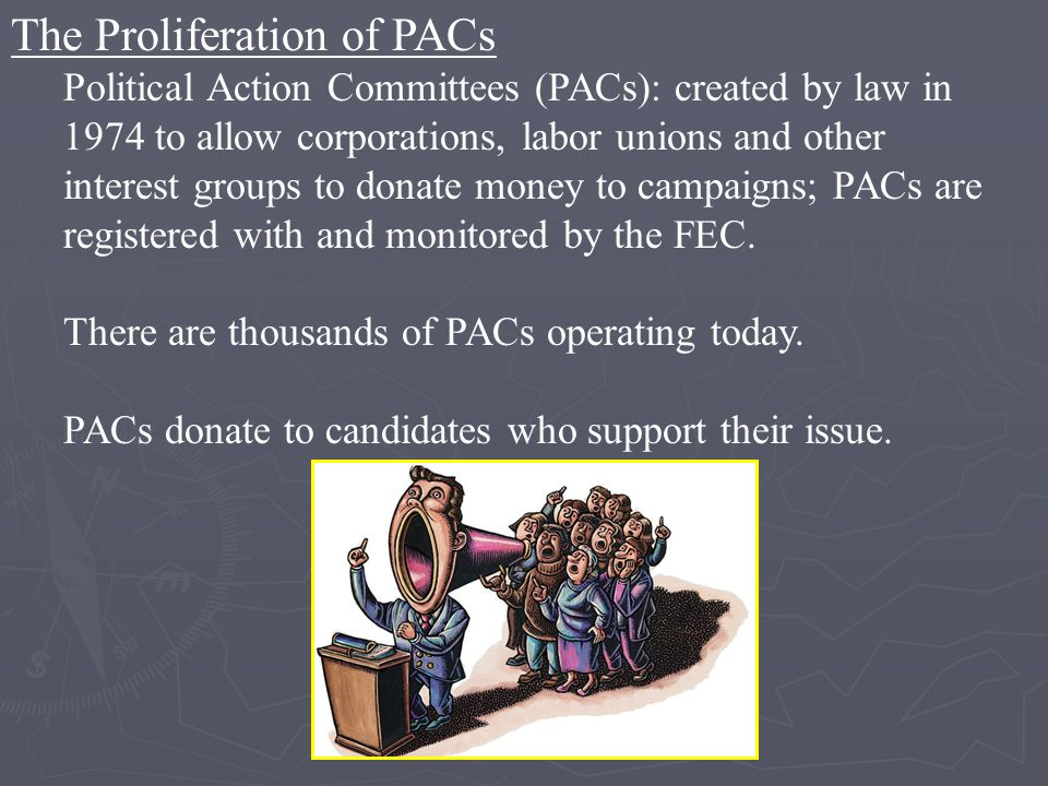 The Proliferation of PACs Political Action Committees (PACs): created by law in 1974 to allow corporations, labor unions and other interest groups to