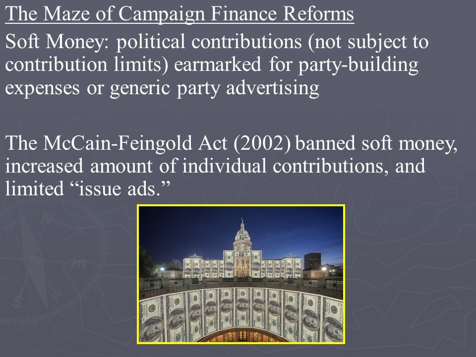The Maze of Campaign Finance Reforms Soft Money: political contributions (not subject to contribution limits) earmarked for party-building expenses or