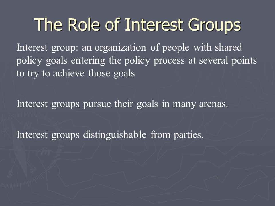 The Role of Interest Groups Interest group: an organization of people with shared policy goals entering the policy process at several points to try to