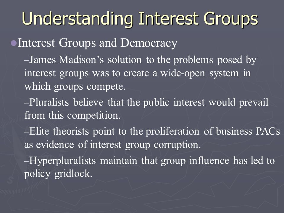 Understanding Interest Groups Interest Groups and Democracy – James Madison's solution to the problems posed by interest groups was to create a wide-open system in which groups compete.
