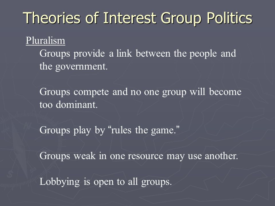 Theories of Interest Group Politics Pluralism Groups provide a link between the people and the government. Groups compete and no one group will become