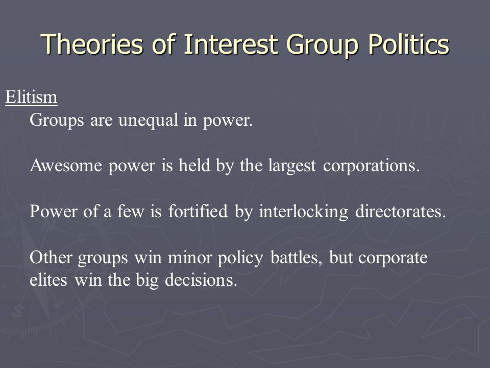 Theories of Interest Group Politics Elitism Groups are unequal in power. Awesome power is held by the largest corporations. Power of a few is fortifie