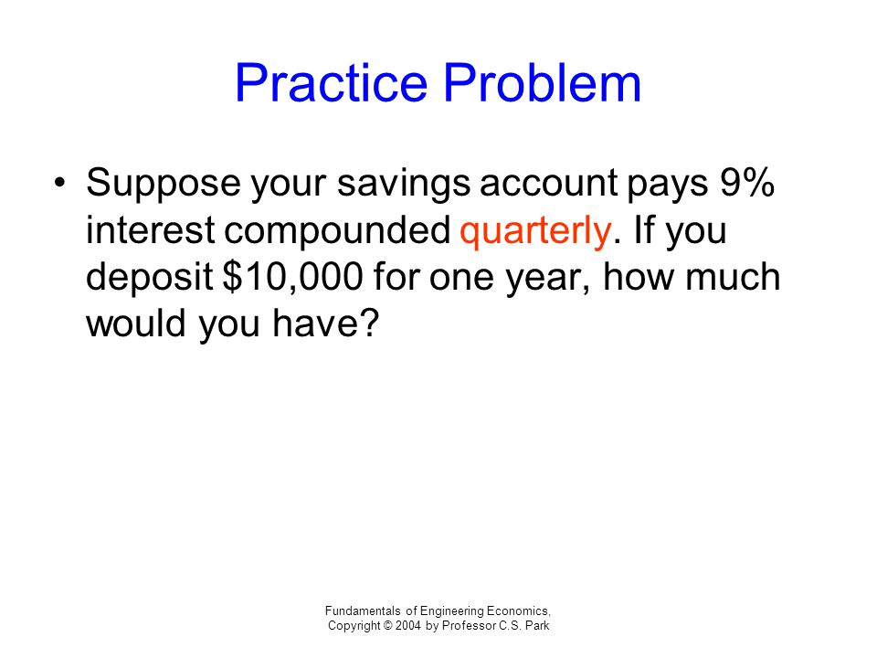 Fundamentals of Engineering Economics, Copyright © 2004 by Professor C.S. Park Practice Problem Suppose your savings account pays 9% interest compound