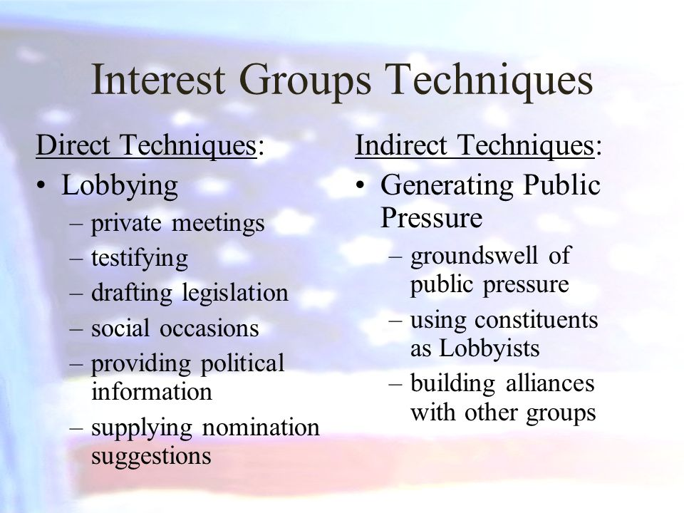 Interest Groups Techniques Direct Techniques: Lobbying –private meetings –testifying –drafting legislation –social occasions –providing political information –supplying nomination suggestions Indirect Techniques: Generating Public Pressure –groundswell of public pressure –using constituents as Lobbyists –building alliances with other groups