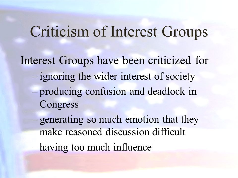 Criticism of Interest Groups Interest Groups have been criticized for –ignoring the wider interest of society –producing confusion and deadlock in Congress –generating so much emotion that they make reasoned discussion difficult –having too much influence