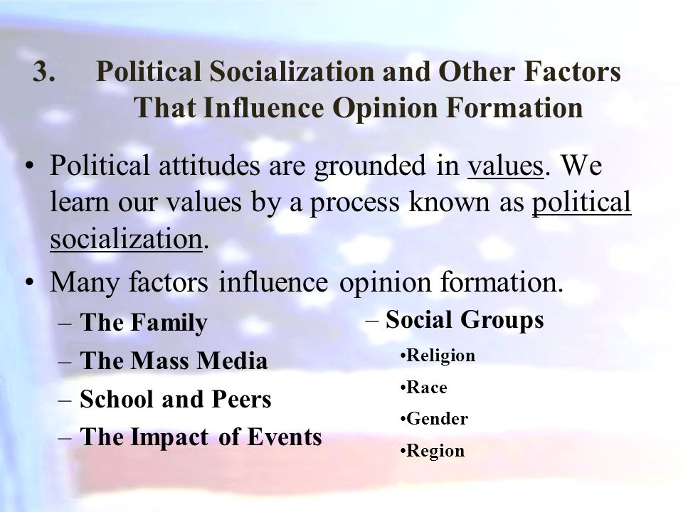 3.Political Socialization and Other Factors That Influence Opinion Formation Political attitudes are grounded in values.