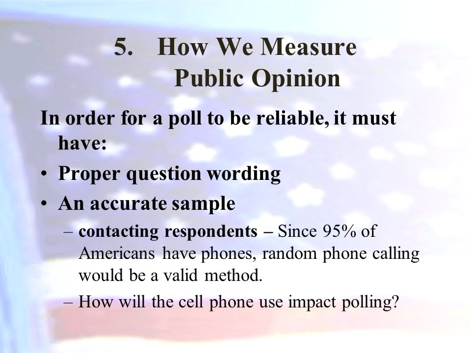 5.How We Measure Public Opinion In order for a poll to be reliable, it must have: Proper question wording An accurate sample –contacting respondents – Since 95% of Americans have phones, random phone calling would be a valid method.