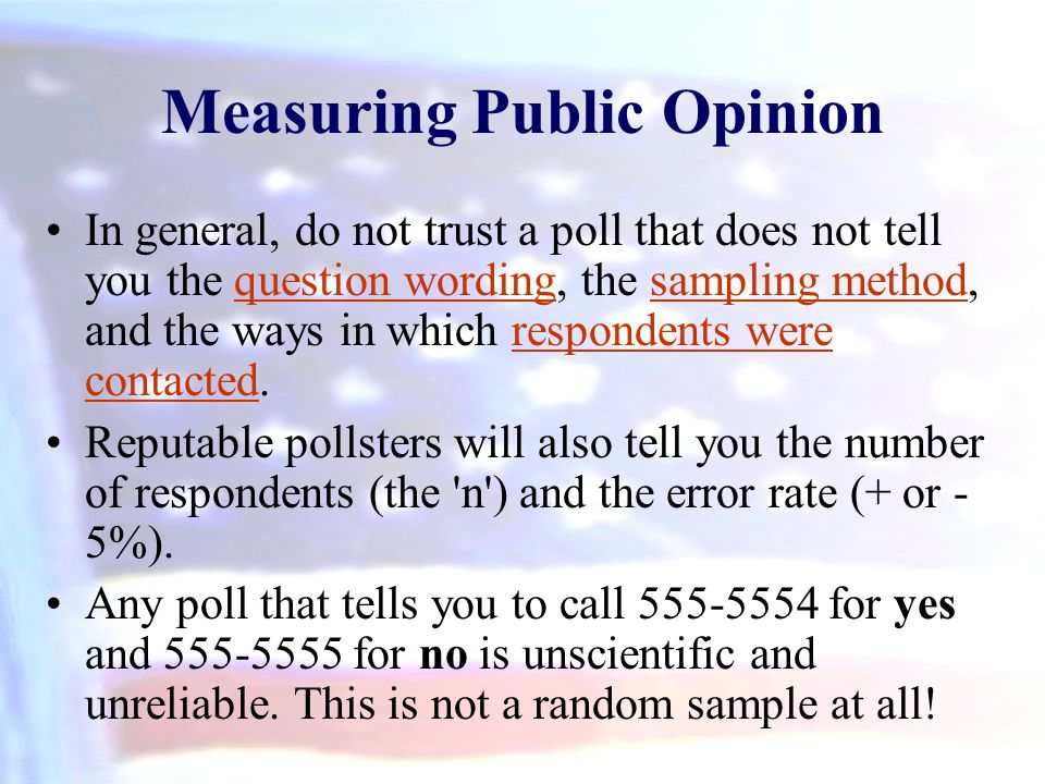 In general, do not trust a poll that does not tell you the question wording, the sampling method, and the ways in which respondents were contacted.