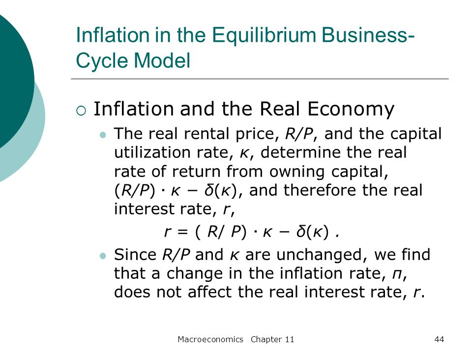 Macroeconomics Chapter 1144 Inflation in the Equilibrium Business- Cycle Model  Inflation and the Real Economy The real rental price, R/P, and the capital utilization rate, κ, determine the real rate of return from owning capital, (R/P) · κ − δ(κ), and therefore the real interest rate, r, r = ( R/ P) · κ − δ(κ).