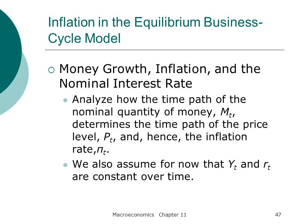 Macroeconomics Chapter 1147 Inflation in the Equilibrium Business- Cycle Model  Money Growth, Inflation, and the Nominal Interest Rate Analyze how the time path of the nominal quantity of money, M t, determines the time path of the price level, P t, and, hence, the inflation rate,π t.
