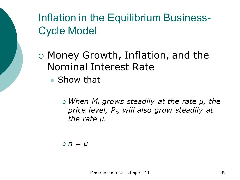 Macroeconomics Chapter 1149 Inflation in the Equilibrium Business- Cycle Model  Money Growth, Inflation, and the Nominal Interest Rate Show that  When M t grows steadily at the rate µ, the price level, P t, will also grow steadily at the rate µ.