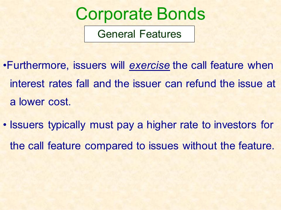 Corporate Bonds Furthermore, issuers will exercise the call feature when interest rates fall and the issuer can refund the issue at a lower cost. Issu