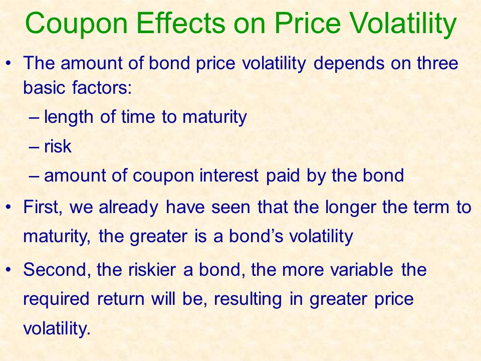 Coupon Effects on Price Volatility The amount of bond price volatility depends on three basic factors: –length of time to maturity –risk –amount of co