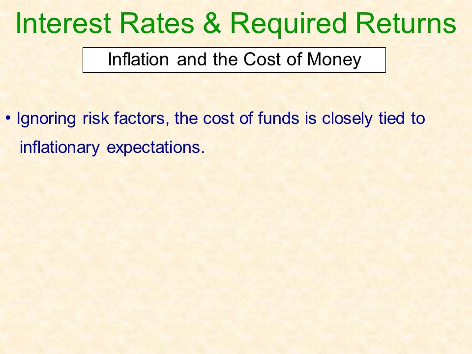 Interest Rates & Required Returns Ignoring risk factors, the cost of funds is closely tied to inflationary expectations. Inflation and the Cost of Mon
